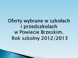 Oferty wybrane w szkołach  i przedszkolach  w Powiecie Brzeskim.   Rok szkolny 2012/2013