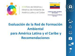 Evaluación de la Red de Formación Ambiental  para América Latina y el Caribe y  Recomendaciones
