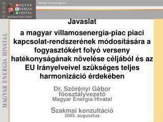 Dr. Szörényi Gábor főosztályvezető Magyar Energia Hivatal S zakmai konzultáció 2005. augusztus