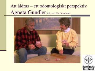 Att åldras – ett odontologiskt perspektiv Agneta Gundler , tdl, avd för Gerodonti