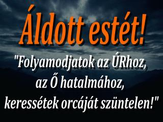 """""""Folyamodjatok az ÚRhoz,  az Ő hatalmához,  keressétek orcáját szüntelen!"""""""