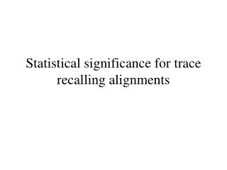 Statistical significance for trace recalling alignments