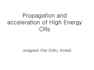 Propagation and acceleration of High Energy CRs