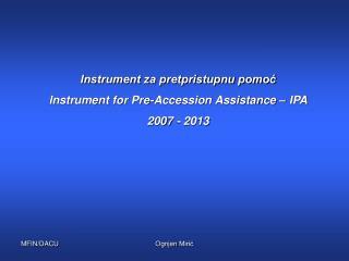 Instrument za pretpristupnu pomoć Instrument for Pre-Accession Assistance  – IPA 2007 - 2013