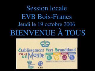 Session locale EVB Bois-Francs Jeudi le 19 octobre 2006