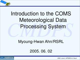 Introduction to the COMS Meteorological Data Processing System Myoung-Hwan Ahn/RSRL 2005. 06. 02