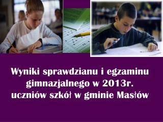 Wyniki sprawdzianu i egzaminu gimnazjalnego w 2013r. uczniów szkół w gminie Masłów