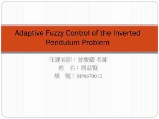 Adaptive Fuzzy Control of the Inverted Pendulum Problem