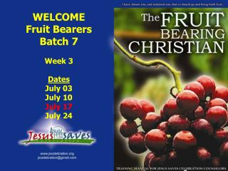 WELCOME Fruit Bearers Batch 7 Week 3 Dates July 03 July 10 July 17 July 24
