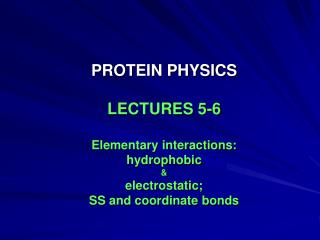 PROTEIN PHYSICS LECTURES 5-6 Elementary interactions: hydrophobic & electrostatic;