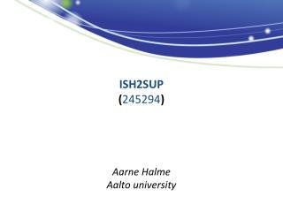 ISH2SUP ( 245294 ) Aarne Halme Aalto university