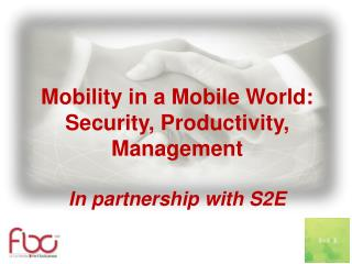 Mobility in a Mobile World: Security, Productivity, Management In partnership with S2E