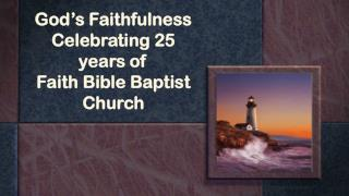 God's Faithfulness Celebrating 25 years of  Faith Bible Baptist Church