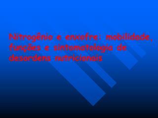 Nitrogênio e enxofre: mobilidade, funções e sintomatologia de desordens nutricionais