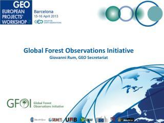 Global Forest Observations Initiative Giovanni Rum, GEO Secretariat