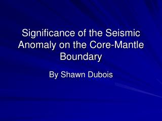 Significance of the Seismic Anomaly on the Core-Mantle Boundary