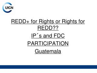 REDD+ for Rights or Rights for REDD?? IP´s and FDC  PARTICIPATION Guatemala