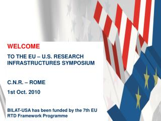WELCOME  TO THE EU – U.S. RESEARCH INFRASTRUCTURES SYMPOSIUM C.N.R. – ROME  1st Oct. 2010
