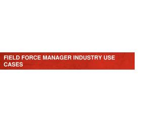 FIELD FORCE MANAGER INDUSTRY USE CASES