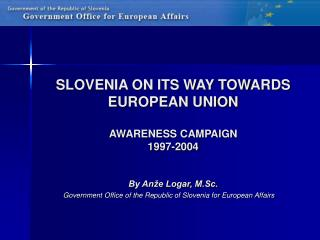 SLOVENIA ON ITS WAY TOWARDS EUROPEAN UNION AWARENESS CAMPAIGN 1997-2004 By Anže Logar, M.Sc.