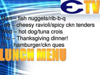 Mon – fish nuggets/rib-b-q Tue – cheesy ravioli/spicy ckn tenders Wed – hot dog/tuna crois