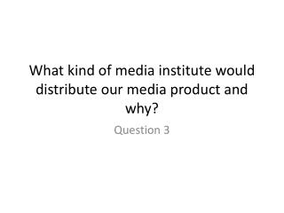 What kind of media institute would distribute our media product and why?