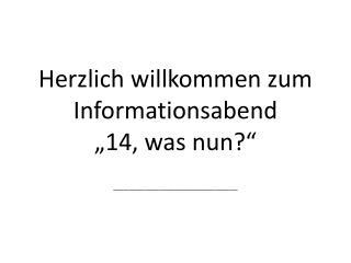 """Herzlich willkommen zum Informationsabend  """"14, was nun?"""""""