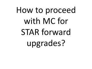 How to proceed with MC for STAR forward upgrades?