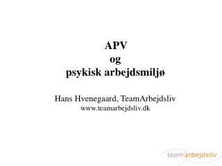 APV  og psykisk arbejdsmiljø Hans Hvenegaard, TeamArbejdsliv teamarbejdsliv.dk