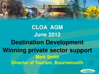 CLOA  AGM June 2012 Destination Development Winning private sector support Mark Smith
