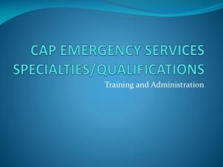 CAP EMERGENCY SERVICES SPECIALTIES/QUALIFICATIONS