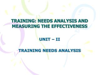 TRAINING: NEEDS ANALYSIS AND MEASURING THE EFFECTIVENESS UNIT – II TRAINING NEEDS ANALYSIS