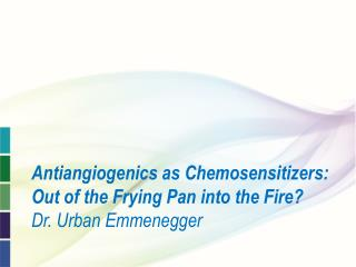 Antiangiogenics as Chemosensitizers: Out of the Frying Pan into the Fire? Dr. Urban Emmenegger