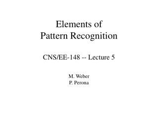 Elements of Pattern Recognition CNS/EE-148 -- Lecture 5 M. Weber P. Perona
