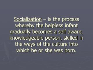 Socialization   is the process whereby the helpless infant gradually becomes a self aware, knowledgeable person, skilled