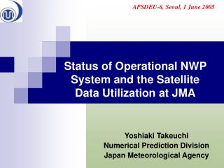 Status of Operational NWP System and the Satellite  Data Utilization at JMA
