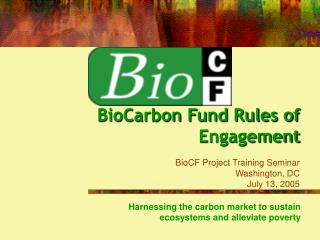 BioCarbon Fund Rules of Engagement BioCF Project Training Seminar Washington, DC July 13, 2005