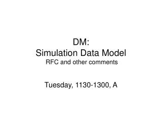 DM: Simulation Data Model  RFC and other comments