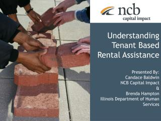 Understanding Tenant Based Rental Assistance Presented By: Candace Baldwin NCB Capital Impact &