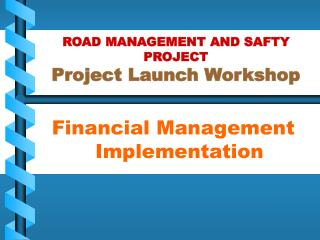 ROAD MANAGEMENT AND SAFTY PROJECT Project Launch Workshop