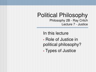 Political Philosophy Philosophy 2B - Ray Critch Lecture 7 - Justice