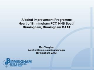 Alcohol Improvement Programme  Heart of Birmingham PCT, NHS South Birmingham, Birmingham DAAT        Max Vaughan Alcohol