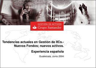 Tendencias actuales en Gestión de IICs.- Nuevos Fondos; nuevos activos. Experiencia española