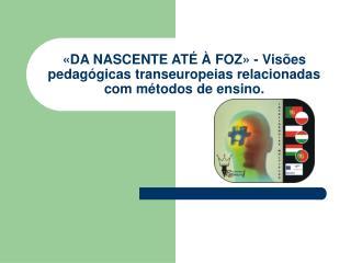 «DA NASCENTE ATÉ À FOZ» - Visões pedagógicas transeuropeias relacionadas com métodos de ensino.