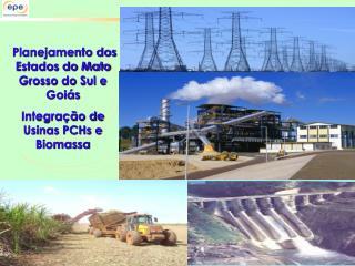 Planejamento dos Estados do Mato Grosso do Sul e Goiás Integração de Usinas PCHs e Biomassa