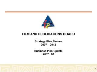 FILM AND PUBLICATIONS BOARD  Strategy Plan Review  2007 – 2012 Business Plan Update 2007 / 08