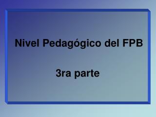 Nivel Pedagógico del FPB                  3ra parte
