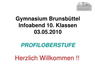 Gymnasium Brunsbüttel Infoabend 10. Klassen 03.05.2010 PROFILOBERSTUFE