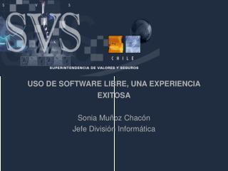 USO DE SOFTWARE LIBRE, UNA EXPERIENCIA EXITOSA Sonia Muñoz Chacón Jefe División Informática