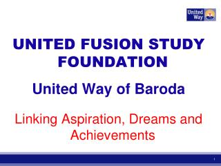 UNITED FUSION STUDY FOUNDATION United Way of Baroda Linking Aspiration, Dreams and Achievements